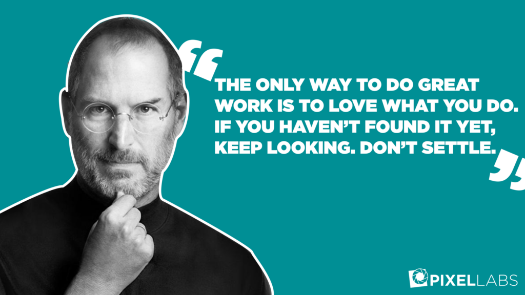 """The only way to do great work is to love what you do. If you haven't found it yet, keep looking. Don't settle."" Steve Jobs"