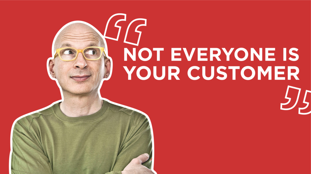 "Seth Godin quote:  ""Not everyone is your customer"""